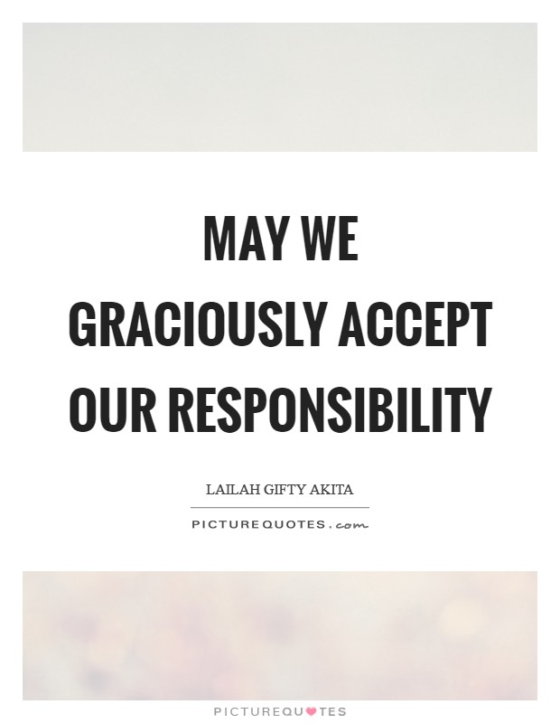 May we graciously accept our responsibility Picture Quote #1