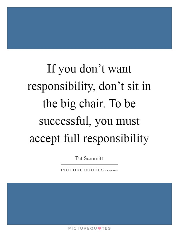If you don't want responsibility, don't sit in the big chair. To be successful, you must accept full responsibility Picture Quote #1