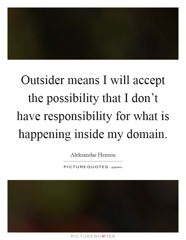 Outsider means I will accept the possibility that I don't have responsibility for what is happening inside my domain Picture Quote #1
