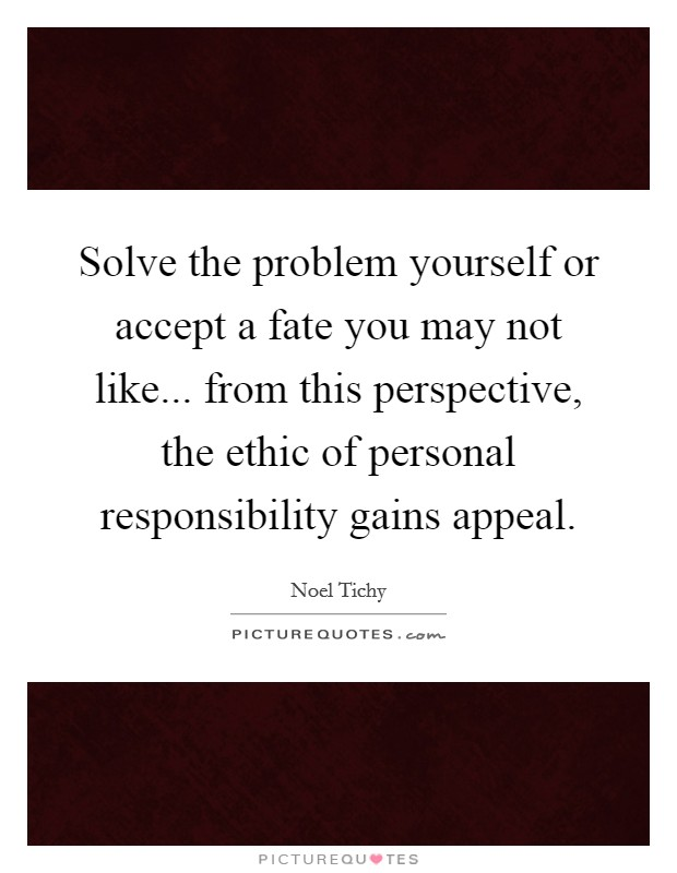 Solve the problem yourself or accept a fate you may not like... from this perspective, the ethic of personal responsibility gains appeal Picture Quote #1