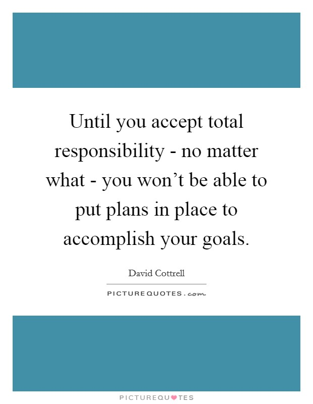 Until you accept total responsibility - no matter what - you won't be able to put plans in place to accomplish your goals Picture Quote #1