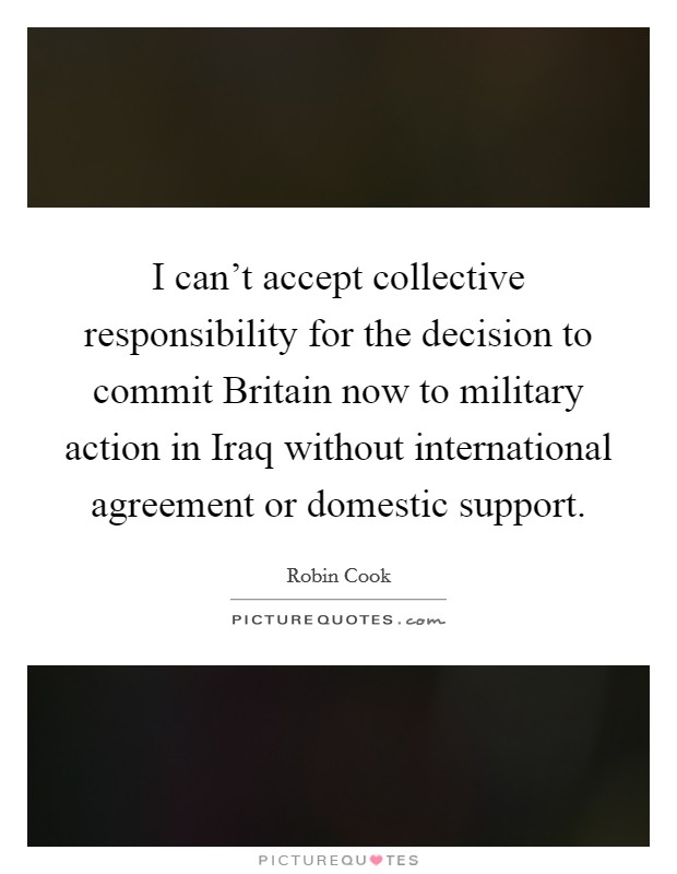 I can't accept collective responsibility for the decision to commit Britain now to military action in Iraq without international agreement or domestic support Picture Quote #1