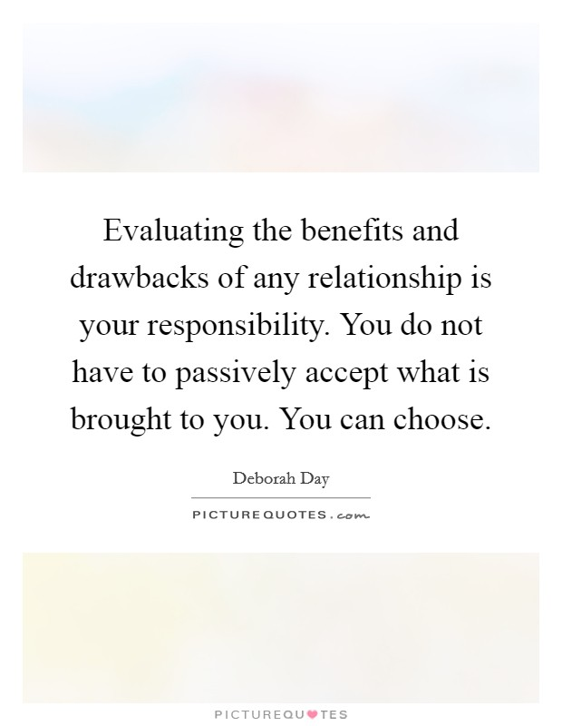 Evaluating the benefits and drawbacks of any relationship is your responsibility. You do not have to passively accept what is brought to you. You can choose Picture Quote #1