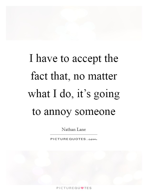 I have to accept the fact that, no matter what I do, it's going to annoy someone Picture Quote #1
