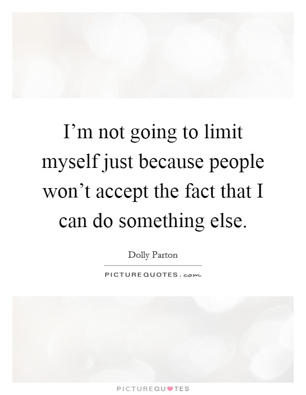 I'm not going to limit myself just because people won't accept the fact that I can do something else Picture Quote #1