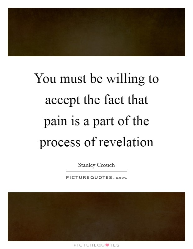 You must be willing to accept the fact that pain is a part of the process of revelation Picture Quote #1