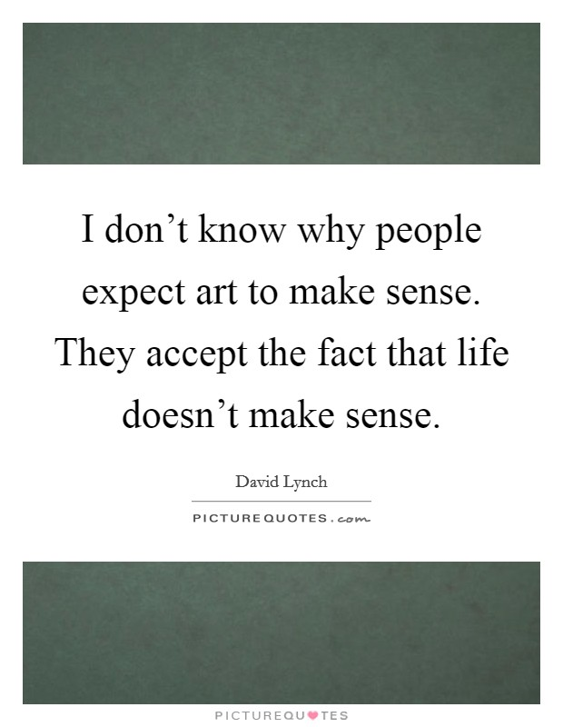 I don't know why people expect art to make sense. They accept the fact that life doesn't make sense Picture Quote #1