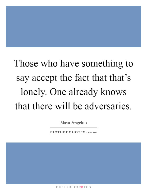 Those who have something to say accept the fact that that's lonely. One already knows that there will be adversaries Picture Quote #1