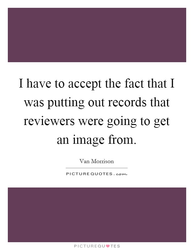 I have to accept the fact that I was putting out records that reviewers were going to get an image from Picture Quote #1