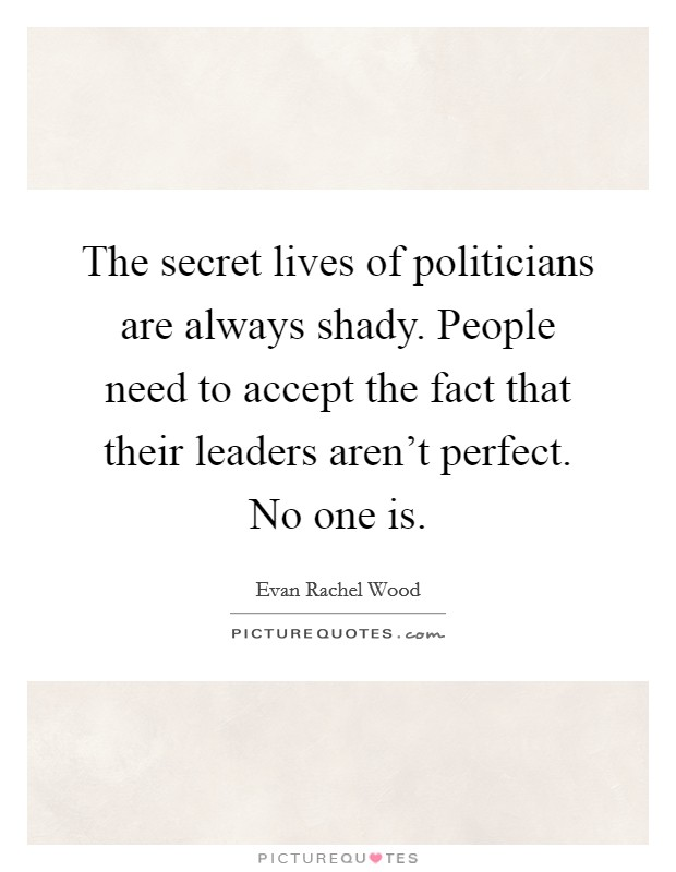 The secret lives of politicians are always shady. People need to accept the fact that their leaders aren't perfect. No one is Picture Quote #1