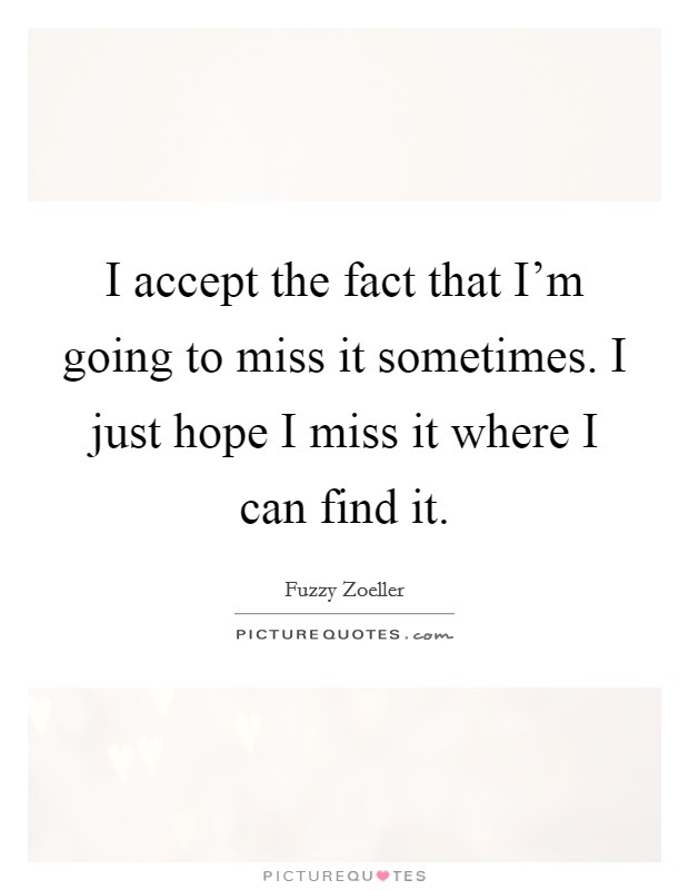 I accept the fact that I'm going to miss it sometimes. I just hope I miss it where I can find it Picture Quote #1
