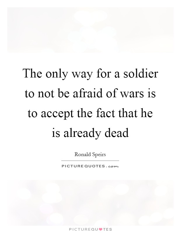 The only way for a soldier to not be afraid of wars is to accept the fact that he is already dead Picture Quote #1