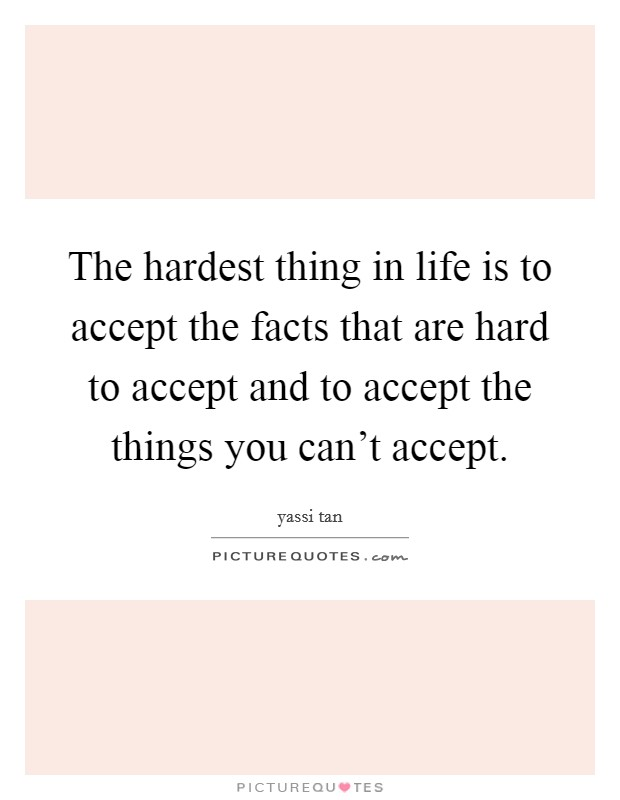 The hardest thing in life is to accept the facts that are hard to accept and to accept the things you can't accept Picture Quote #1
