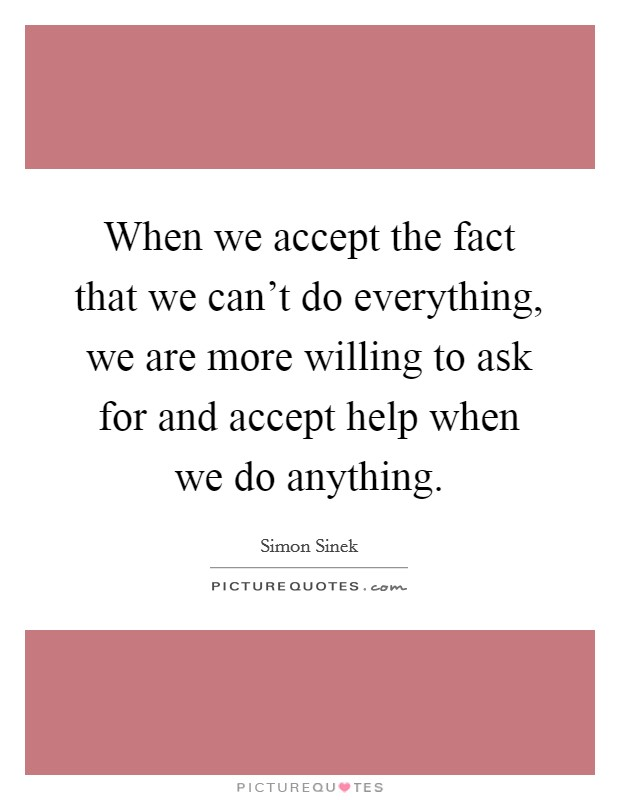When we accept the fact that we can't do everything, we are more willing to ask for and accept help when we do anything Picture Quote #1