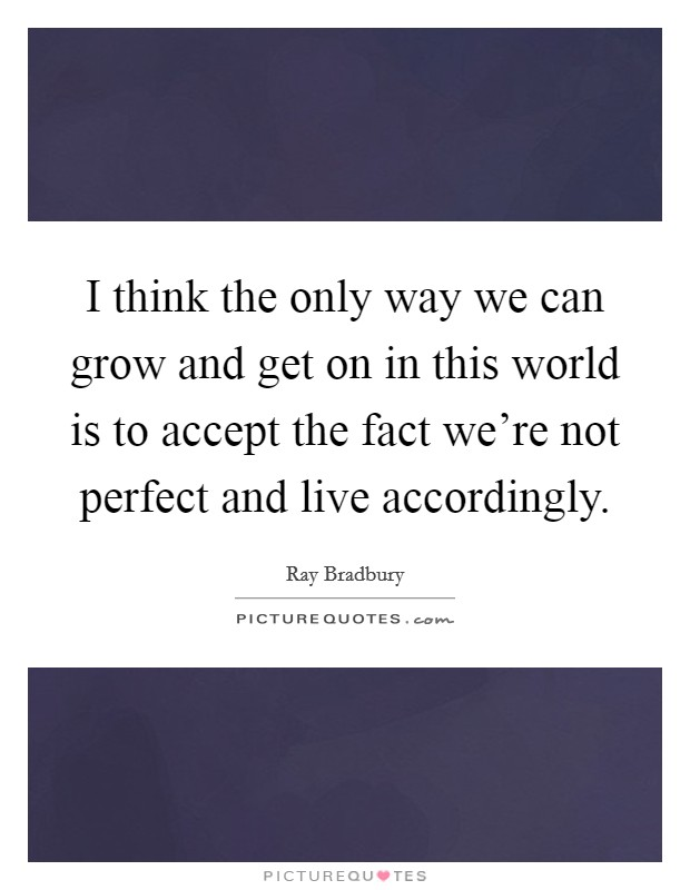 I think the only way we can grow and get on in this world is to accept the fact we're not perfect and live accordingly Picture Quote #1
