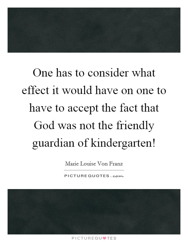 One has to consider what effect it would have on one to have to accept the fact that God was not the friendly guardian of kindergarten! Picture Quote #1