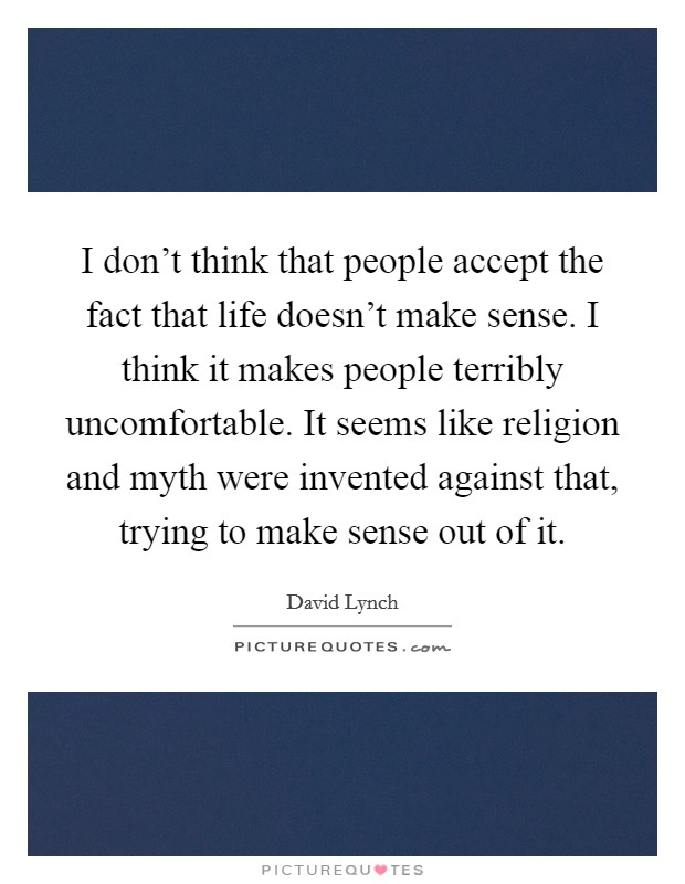 I don't think that people accept the fact that life doesn't make sense. I think it makes people terribly uncomfortable. It seems like religion and myth were invented against that, trying to make sense out of it Picture Quote #1