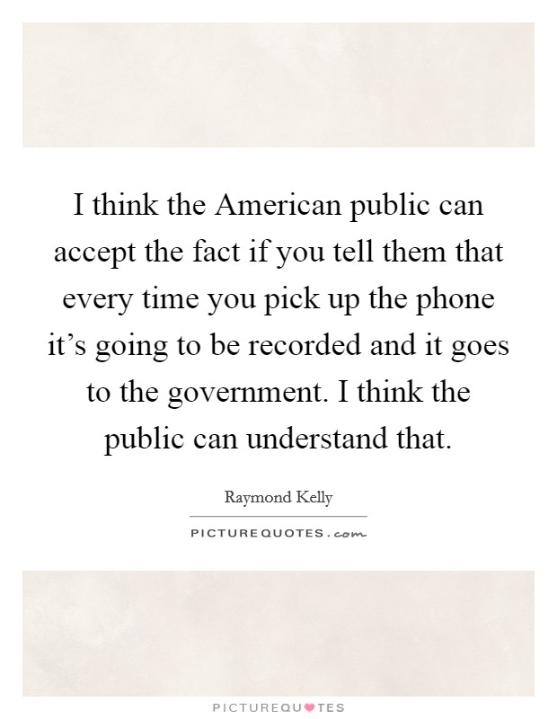 I think the American public can accept the fact if you tell them that every time you pick up the phone it's going to be recorded and it goes to the government. I think the public can understand that Picture Quote #1