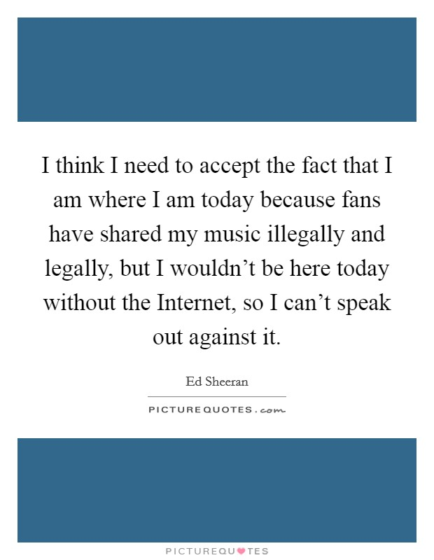 I think I need to accept the fact that I am where I am today because fans have shared my music illegally and legally, but I wouldn't be here today without the Internet, so I can't speak out against it Picture Quote #1