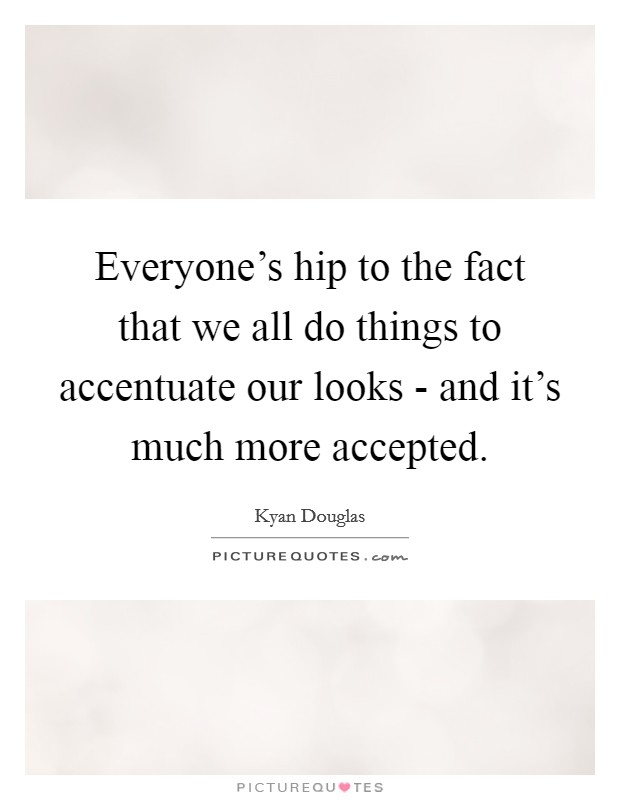 Everyone's hip to the fact that we all do things to accentuate our looks - and it's much more accepted Picture Quote #1