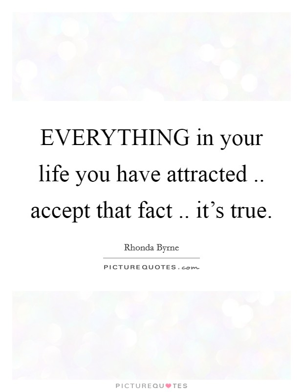 EVERYTHING in your life you have attracted .. accept that fact .. it's true Picture Quote #1
