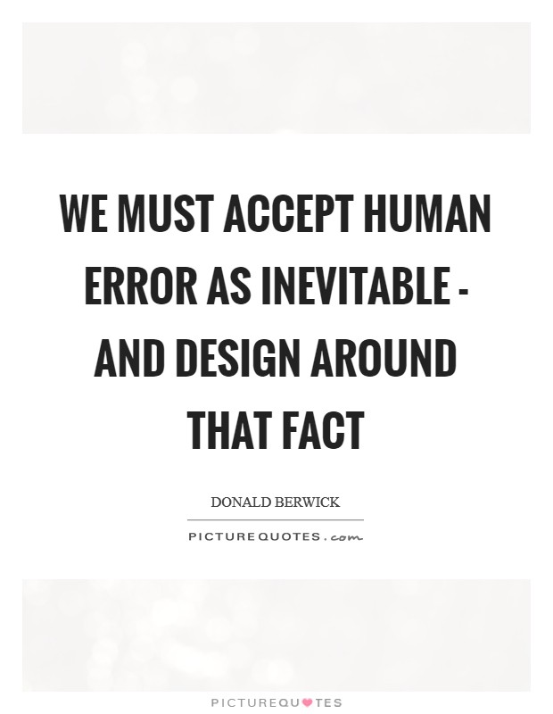 We must accept human error as inevitable - and design around that fact Picture Quote #1