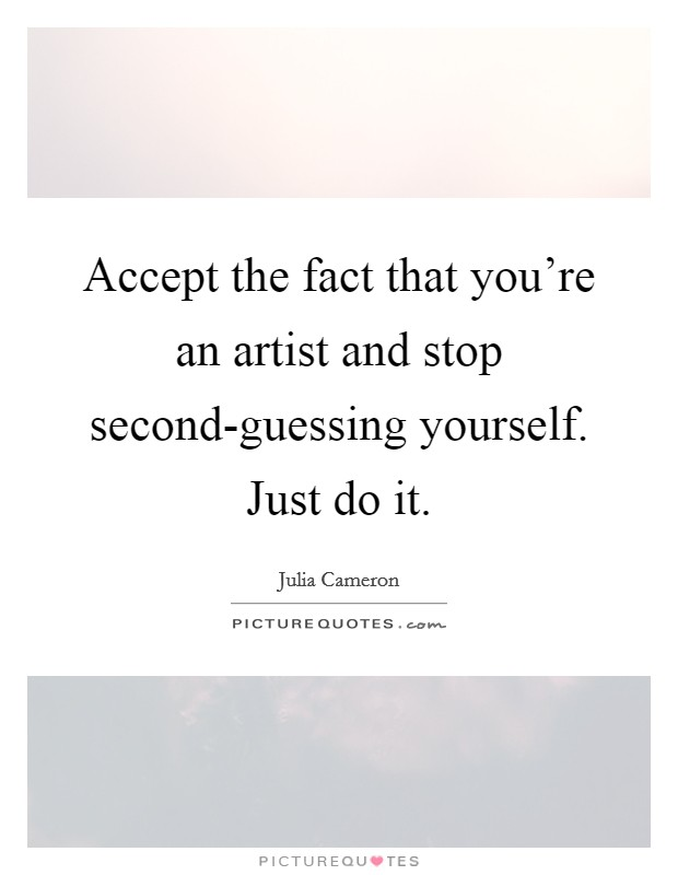 Accept the fact that you're an artist and stop second-guessing yourself. Just do it Picture Quote #1