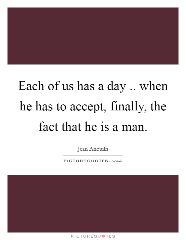 Each of us has a day .. when he has to accept, finally, the fact that he is a man Picture Quote #1