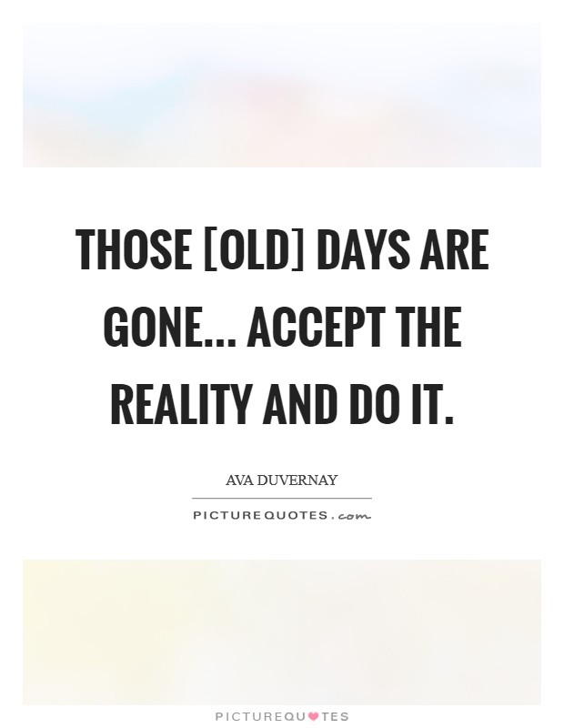 Those [old] days are gone... accept the reality and do it Picture Quote #1