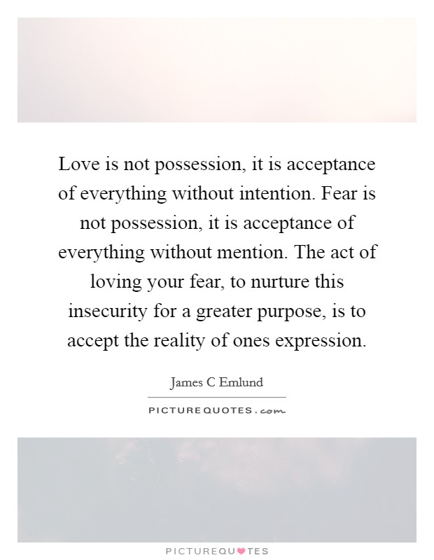 Love is not possession, it is acceptance of everything without intention. Fear is not possession, it is acceptance of everything without mention. The act of loving your fear, to nurture this insecurity for a greater purpose, is to accept the reality of ones expression Picture Quote #1