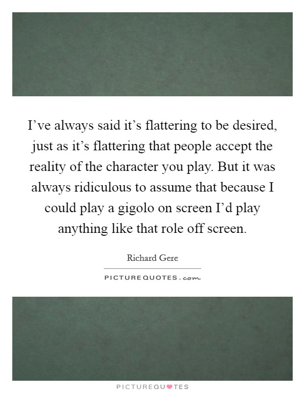 I've always said it's flattering to be desired, just as it's flattering that people accept the reality of the character you play. But it was always ridiculous to assume that because I could play a gigolo on screen I'd play anything like that role off screen Picture Quote #1