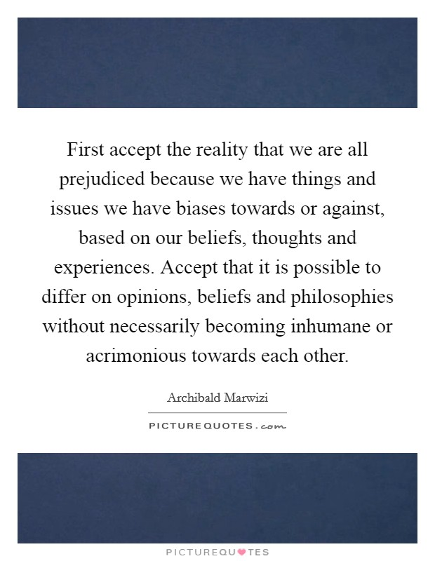 First accept the reality that we are all prejudiced because we have things and issues we have biases towards or against, based on our beliefs, thoughts and experiences. Accept that it is possible to differ on opinions, beliefs and philosophies without necessarily becoming inhumane or acrimonious towards each other Picture Quote #1