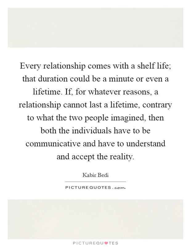 Every relationship comes with a shelf life; that duration could be a minute or even a lifetime. If, for whatever reasons, a relationship cannot last a lifetime, contrary to what the two people imagined, then both the individuals have to be communicative and have to understand and accept the reality Picture Quote #1