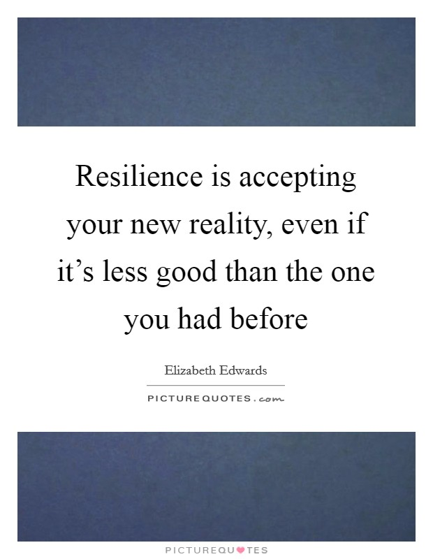 Resilience is accepting your new reality, even if it's less good than the one you had before Picture Quote #1