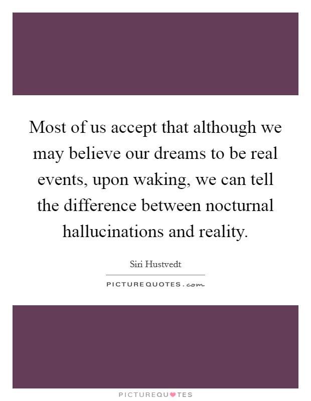 Most of us accept that although we may believe our dreams to be real events, upon waking, we can tell the difference between nocturnal hallucinations and reality Picture Quote #1