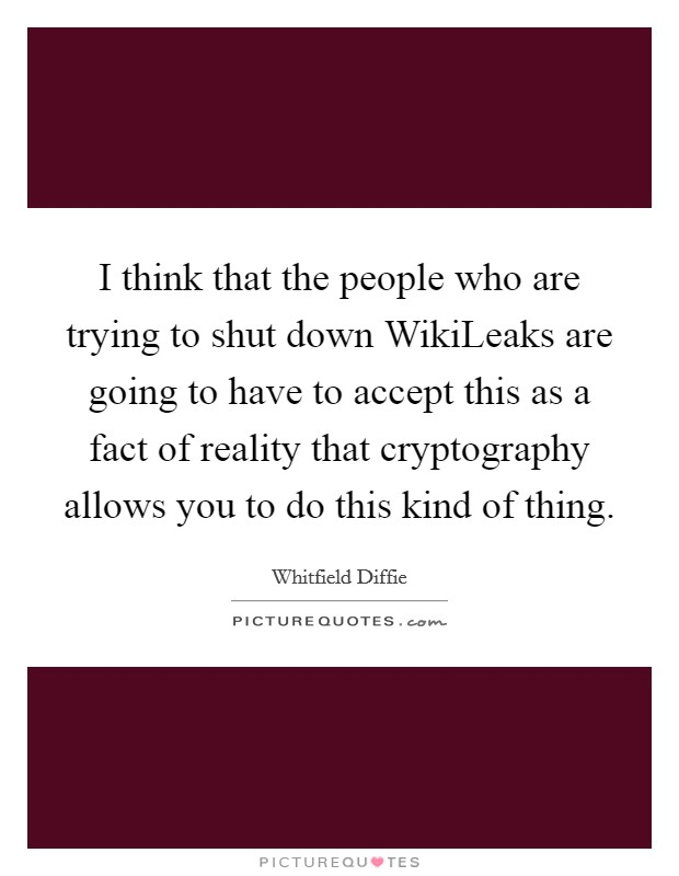 I think that the people who are trying to shut down WikiLeaks are going to have to accept this as a fact of reality that cryptography allows you to do this kind of thing Picture Quote #1