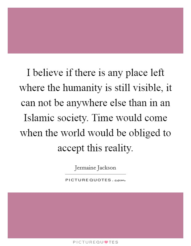 I believe if there is any place left where the humanity is still visible, it can not be anywhere else than in an Islamic society. Time would come when the world would be obliged to accept this reality Picture Quote #1