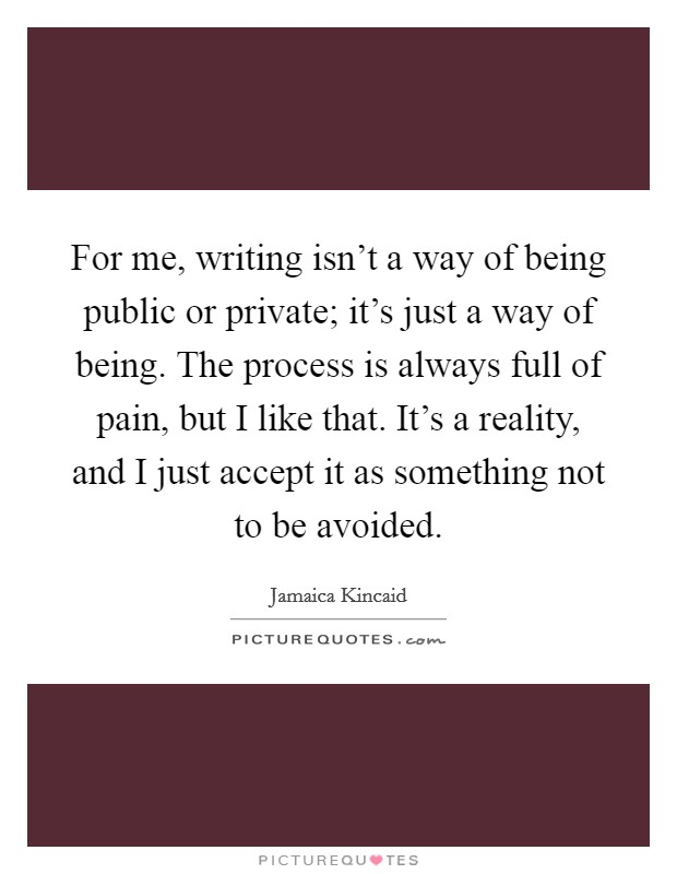 For me, writing isn't a way of being public or private; it's just a way of being. The process is always full of pain, but I like that. It's a reality, and I just accept it as something not to be avoided Picture Quote #1
