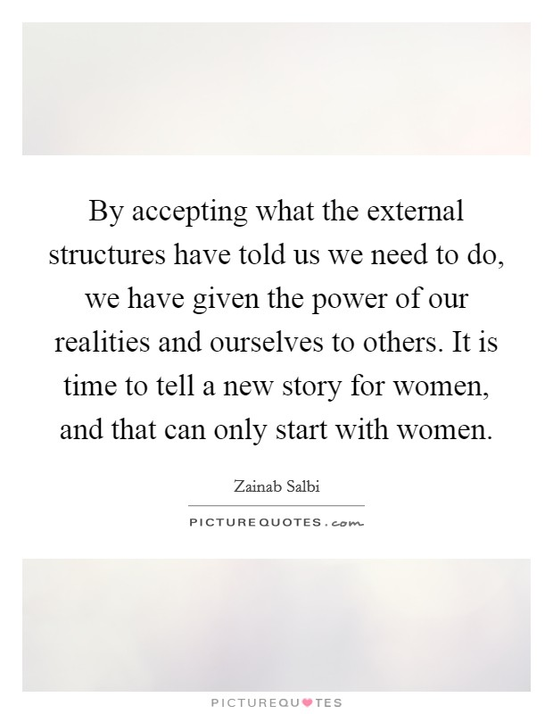 By accepting what the external structures have told us we need to do, we have given the power of our realities and ourselves to others. It is time to tell a new story for women, and that can only start with women Picture Quote #1