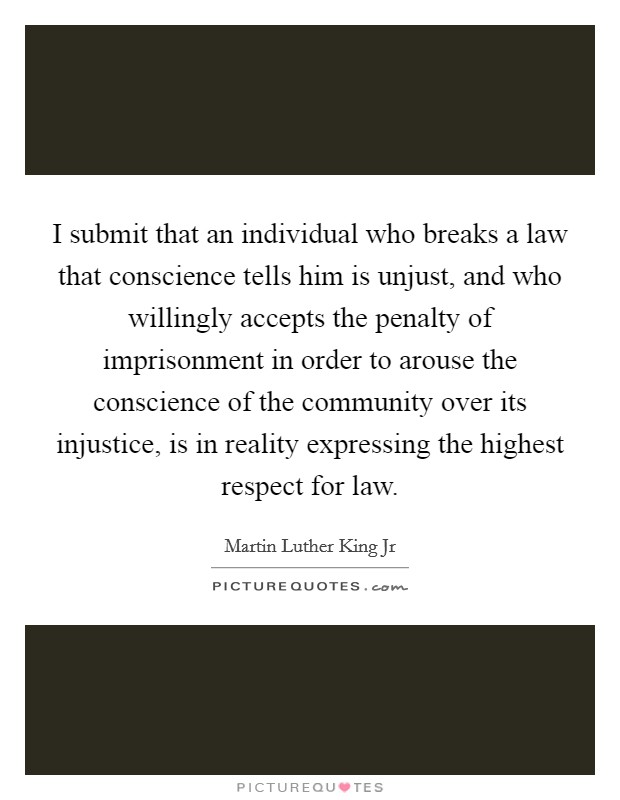 I submit that an individual who breaks a law that conscience tells him is unjust, and who willingly accepts the penalty of imprisonment in order to arouse the conscience of the community over its injustice, is in reality expressing the highest respect for law Picture Quote #1