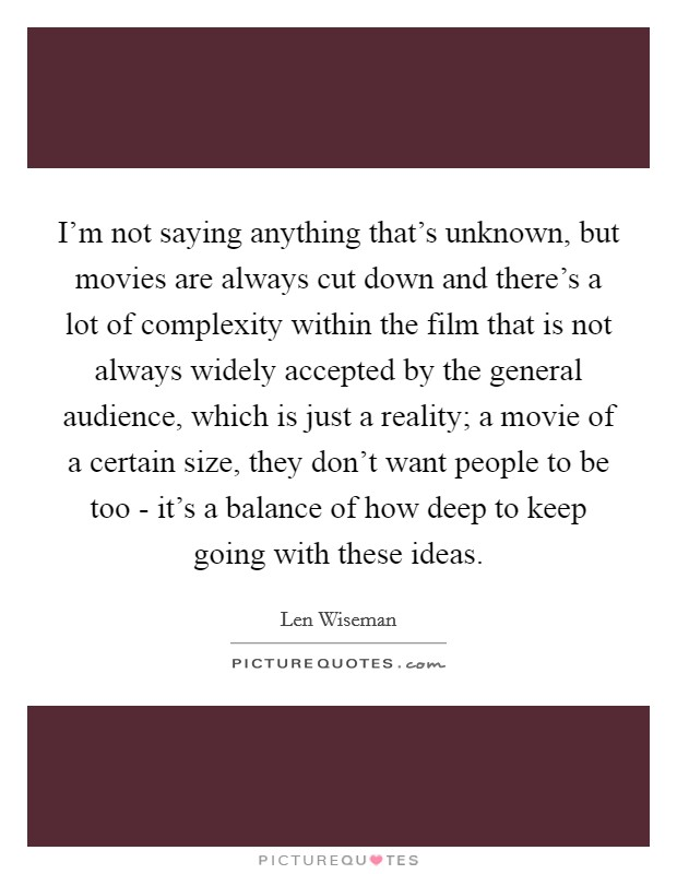 I'm not saying anything that's unknown, but movies are always cut down and there's a lot of complexity within the film that is not always widely accepted by the general audience, which is just a reality; a movie of a certain size, they don't want people to be too - it's a balance of how deep to keep going with these ideas Picture Quote #1