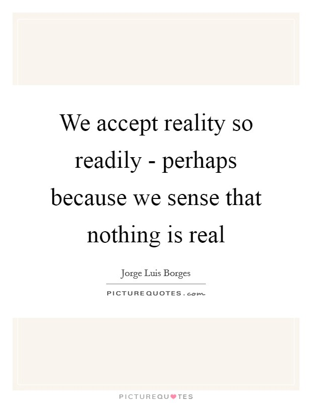 We accept reality so readily - perhaps because we sense that nothing is real Picture Quote #1