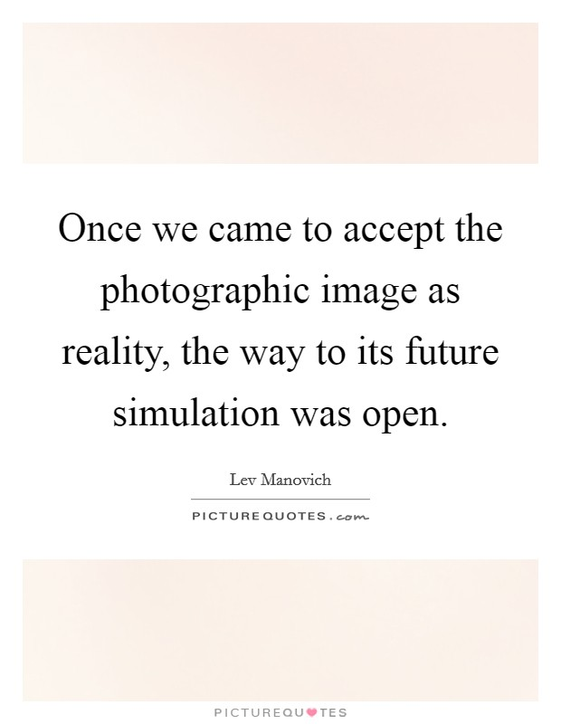 Once we came to accept the photographic image as reality, the way to its future simulation was open Picture Quote #1