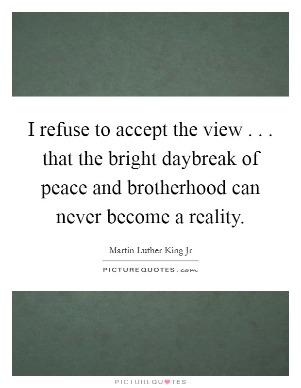 I refuse to accept the view . . . that the bright daybreak of peace and brotherhood can never become a reality Picture Quote #1