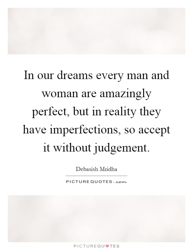 In our dreams every man and woman are amazingly perfect, but in reality they have imperfections, so accept it without judgement Picture Quote #1