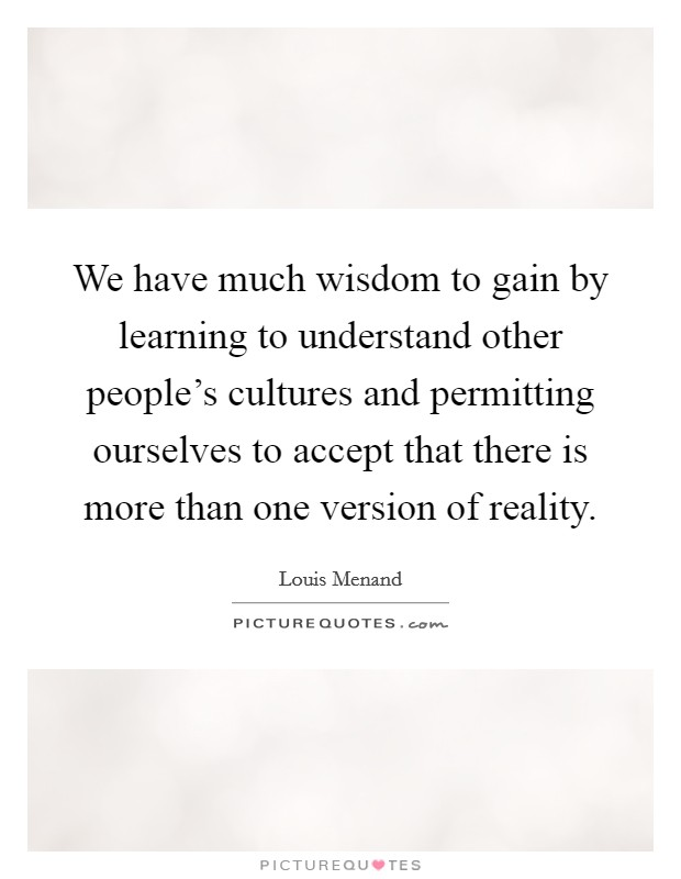 We have much wisdom to gain by learning to understand other people's cultures and permitting ourselves to accept that there is more than one version of reality Picture Quote #1
