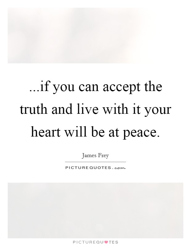 ...if you can accept the truth and live with it your heart will be at peace Picture Quote #1