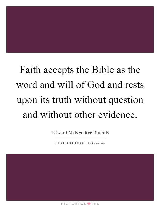 Faith accepts the Bible as the word and will of God and rests upon its truth without question and without other evidence Picture Quote #1