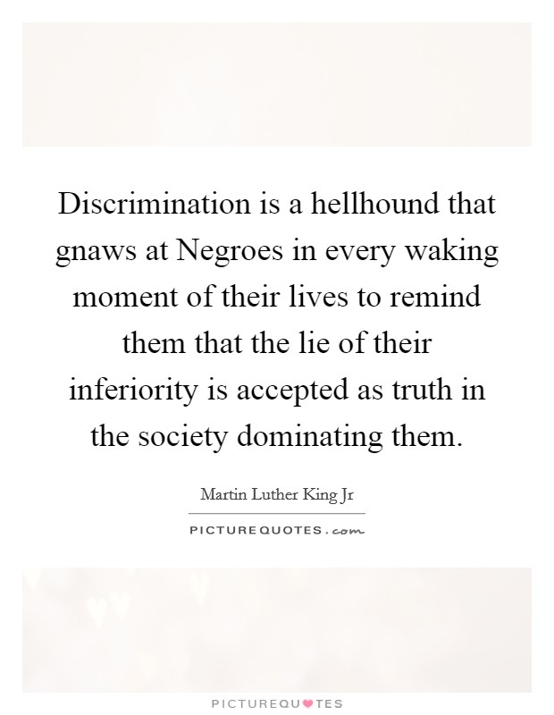 Discrimination is a hellhound that gnaws at Negroes in every waking moment of their lives to remind them that the lie of their inferiority is accepted as truth in the society dominating them Picture Quote #1