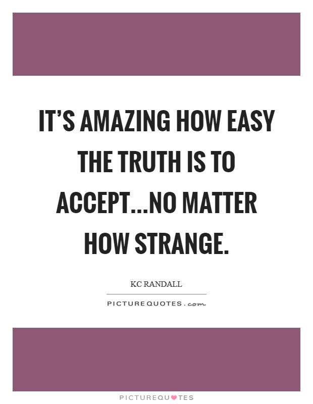 It's amazing how easy the truth is to accept...No matter how strange Picture Quote #1